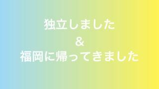 独立しました&福岡に帰ってきました